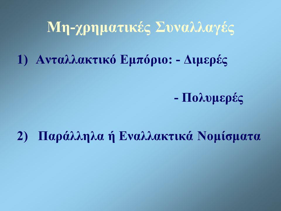 Μη-χρηματικές Συναλλαγές 1)Ανταλλακτικό Εμπόριο: - Διμερές - Πολυμερές 2) Παράλληλα ή Εναλλακτικά Νομίσματα