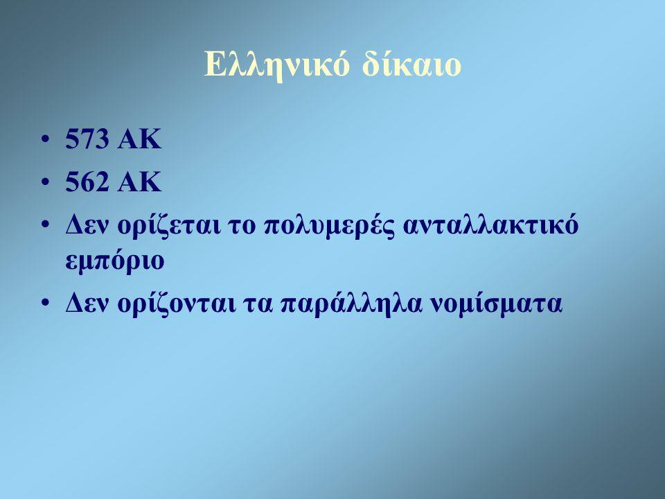 Ελληνικό δίκαιο 573 ΑΚ 562 ΑΚ Δεν ορίζεται το πολυμερές ανταλλακτικό εμπόριο Δεν ορίζονται τα παράλληλα νομίσματα