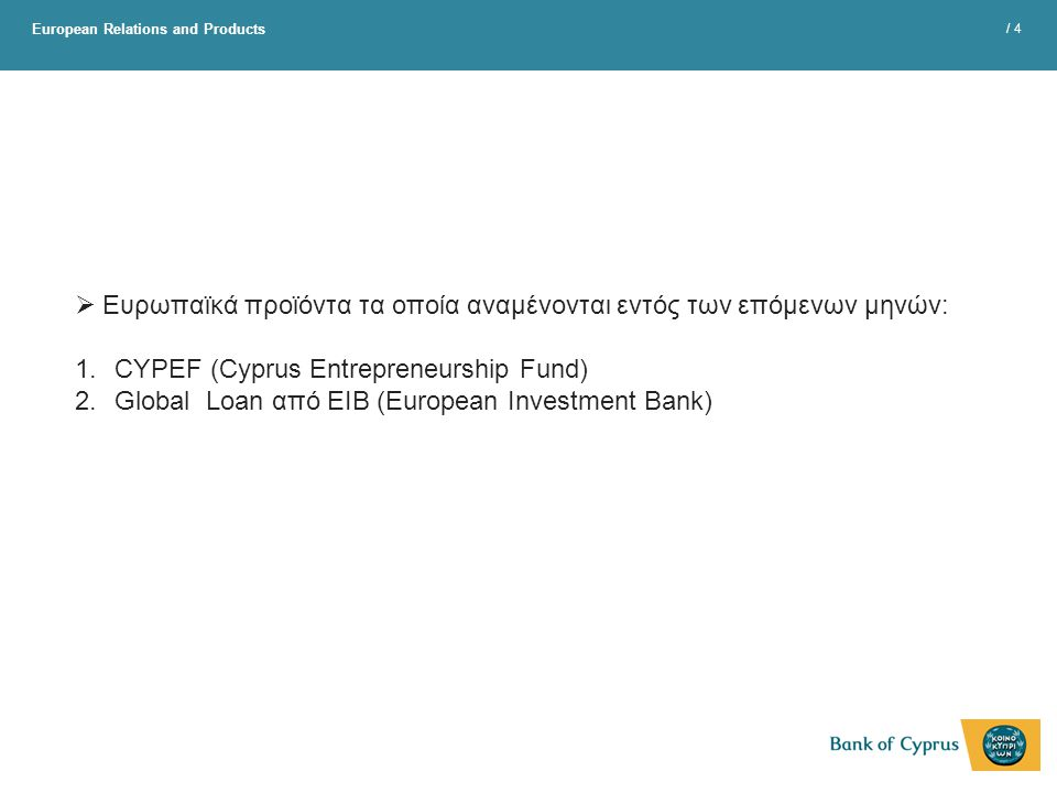 European Relations and Products / 4  Ευρωπαϊκά προϊόντα τα οποία αναμένονται εντός των επόμενων μηνών: 1.CYPEF (Cyprus Entrepreneurship Fund) 2.Globa