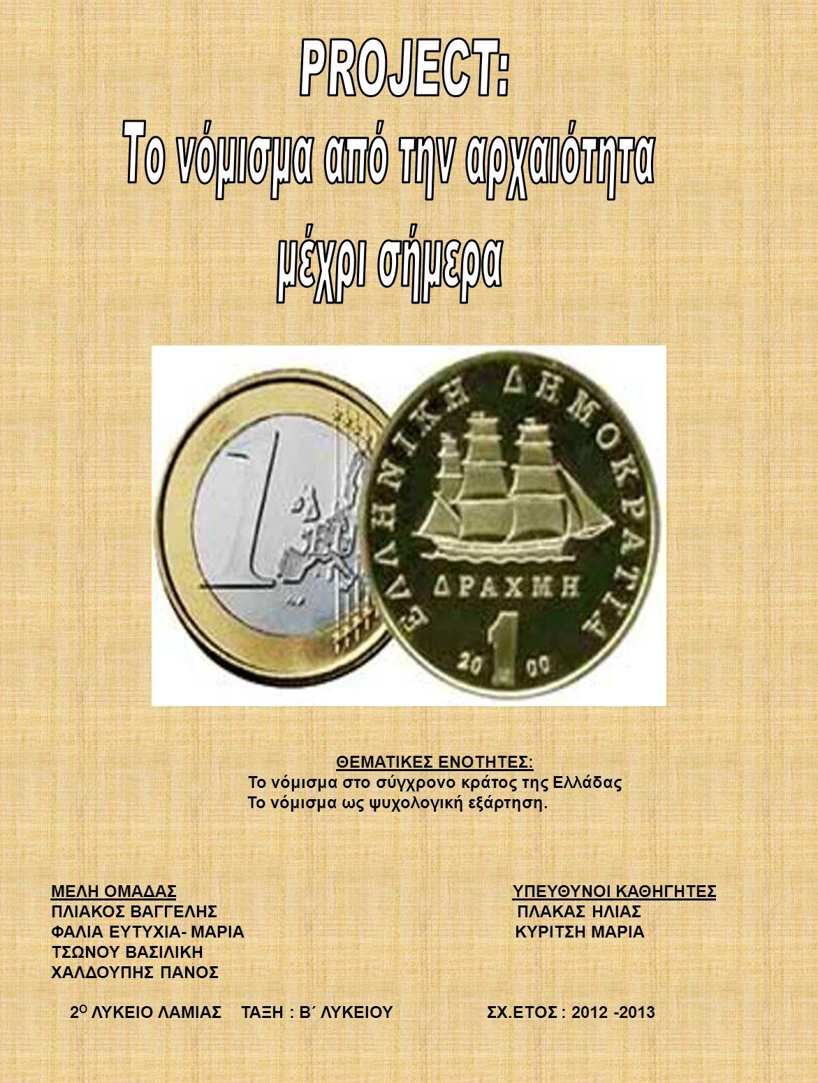 ΘΕΜΑΤΙΚΕΣ ΕΝΟΤΗΤΕΣ: Το νόμισμα στο σύγχρονο κράτος της Ελλάδας Το νόμισμα ως ψυχολογική εξάρτηση. ΜΕΛΗ ΟΜΑΔΑΣ ΥΠΕΥΘΥΝΟΙ ΚΑΘΗΓΗΤΕΣ ΠΛΙΑΚΟΣ ΒΑΓΓΕΛΗΣ ΠΛΑ
