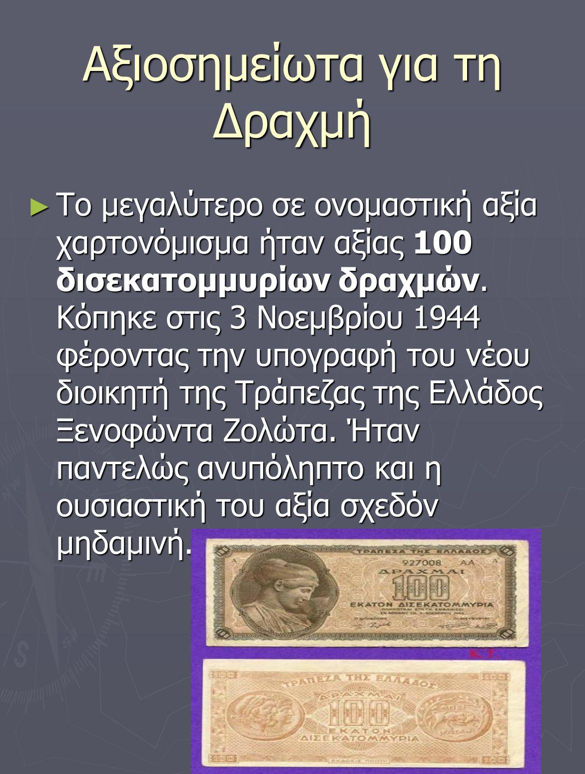 Αξιοσημείωτα για τη Δραχμή ► Το μεγαλύτερο σε ονομαστική αξία χαρτονόμισμα ήταν αξίας 100 δισεκατομμυρίων δραχμών. Κόπηκε στις 3 Νοεμβρίου 1944 φέροντ