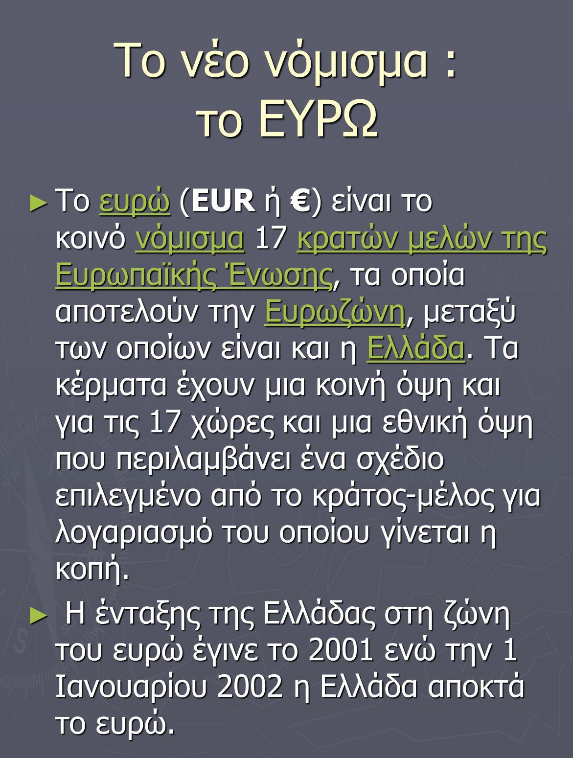 Το νέο νόμισμα : το ΕΥΡΩ ► To ευρώ (EUR ή €) είναι το κοινό νόμισμα 17 κρατών μελών της Ευρωπαϊκής Ένωσης, τα οποία αποτελούν την Ευρωζώνη, μεταξύ των
