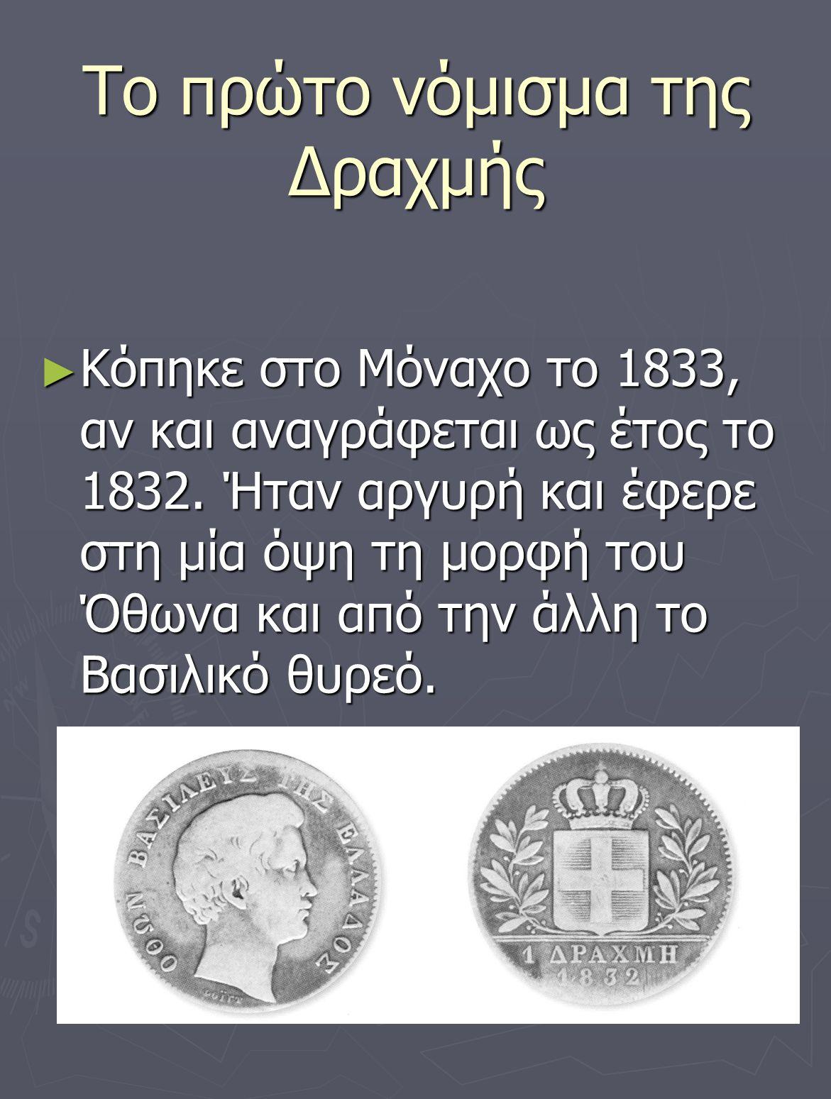 Το πρώτο νόμισμα της Δραχμής ► Κόπηκε στο Μόναχο το 1833, αν και αναγράφεται ως έτος το 1832. Ήταν αργυρή και έφερε στη μία όψη τη μορφή του Όθωνα και