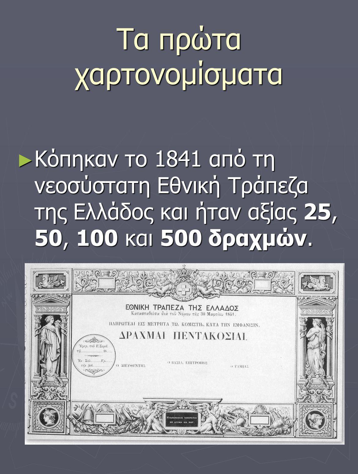 Τα πρώτα χαρτονομίσματα ► Κόπηκαν το 1841 από τη νεοσύστατη Εθνική Τράπεζα της Ελλάδος και ήταν αξίας 25, 50, 100 και 500 δραχμών.