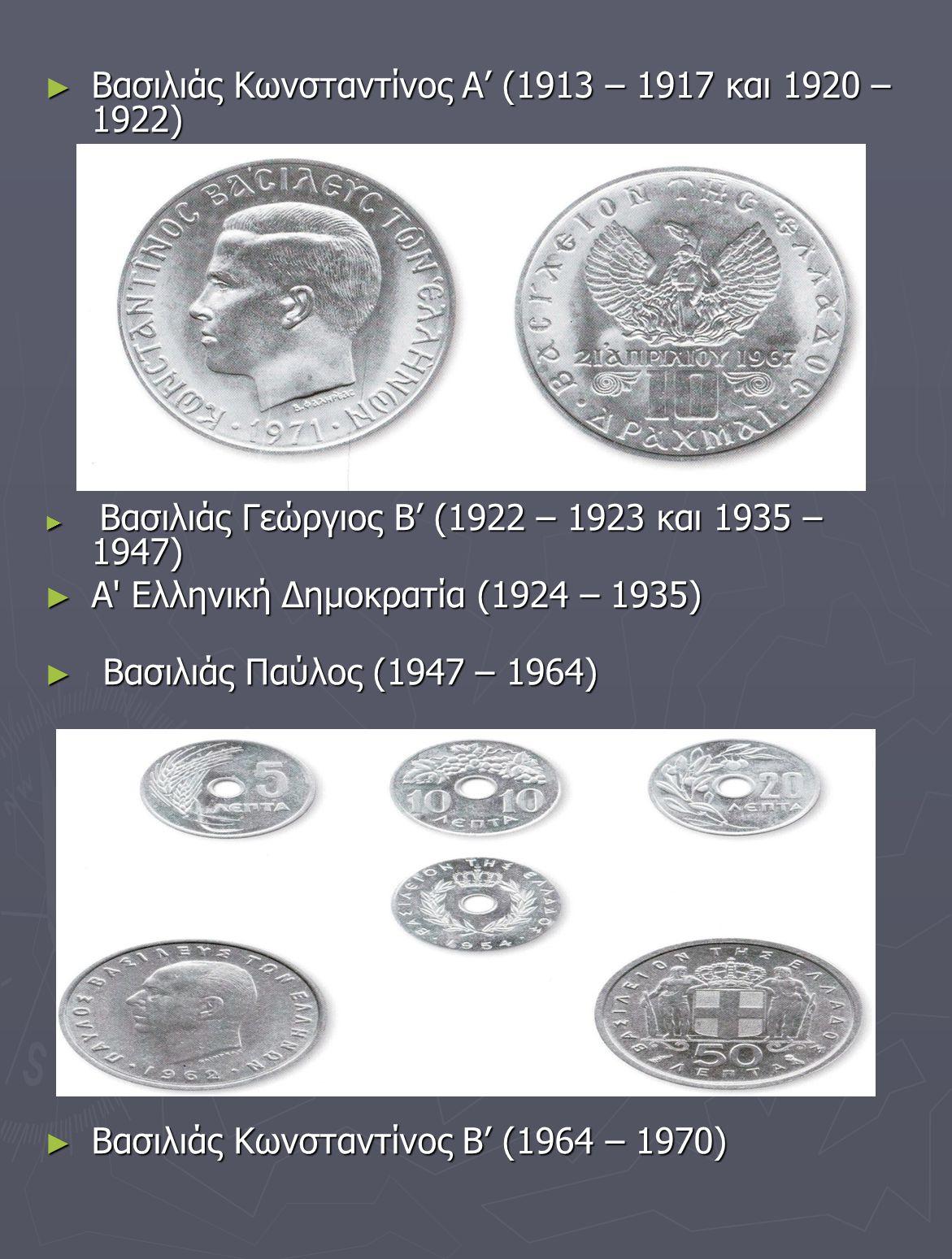 ► Βασιλιάς Κωνσταντίνος Α' (1913 – 1917 και 1920 – 1922) ► Βασιλιάς Γεώργιος Β' (1922 – 1923 και 1935 – 1947) ► Α' Ελληνική Δημοκρατία (1924 – 1935) ►