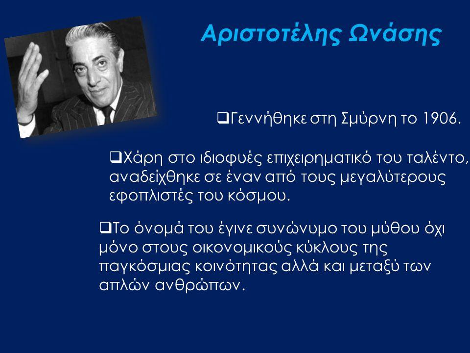 Αριστοτέλης Ωνάσης  Γεννήθηκε στη Σμύρνη το 1906.  Χάρη στο ιδιοφυές επιχειρηματικό του ταλέντο, αναδείχθηκε σε έναν από τους μεγαλύτερους εφοπλιστέ