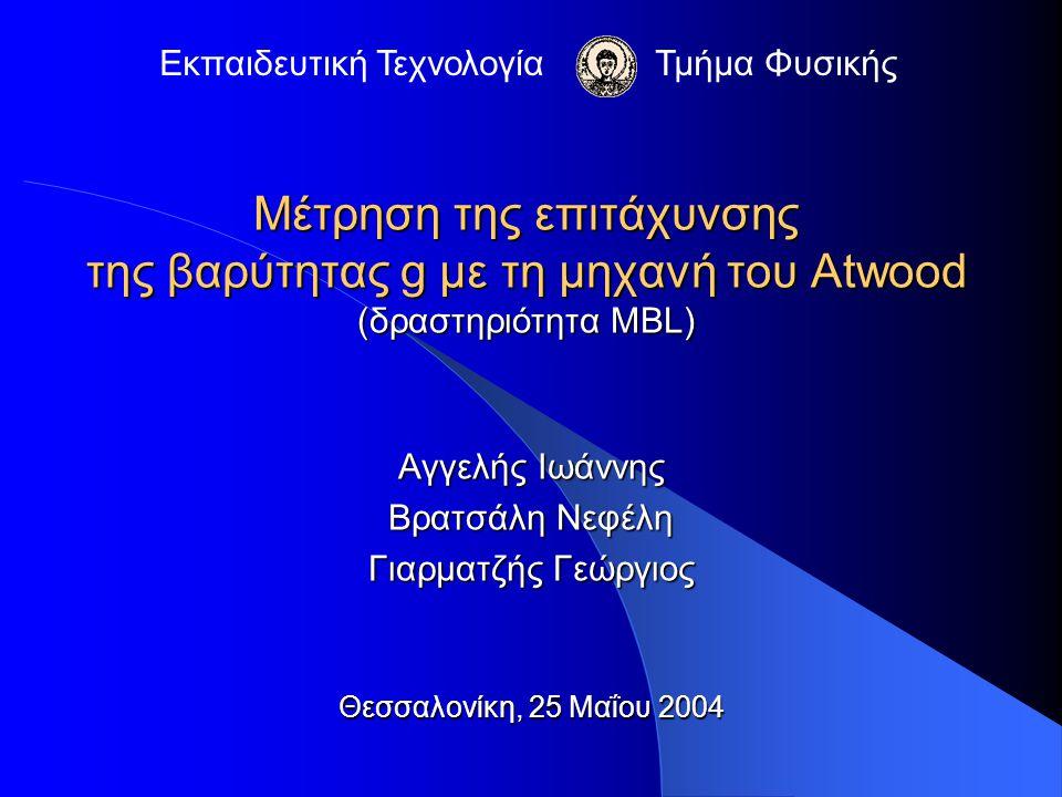 Μέτρηση της επιτάχυνσης της βαρύτητας g με τη μηχανή του Atwood (δραστηριότητα MBL) Αγγελής Ιωάννης Βρατσάλη Νεφέλη Γιαρματζής Γεώργιος Θεσσαλονίκη, 2
