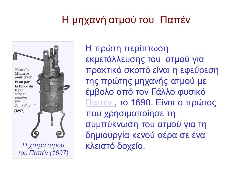 Η πρώτη περίπτωση εκμετάλλευσης του ατμού για πρακτικό σκοπό είναι η εφεύρεση της πρώτης μηχανής ατμού με έμβολο από τον Γάλλο φυσικό Παπέν, το 1690.