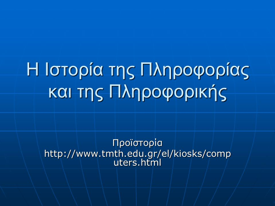 Η Ιστορία της Πληροφορίας και της Πληροφορικής Προϊστορία http://www.tmth.edu.gr/el/kiosks/comp uters.html