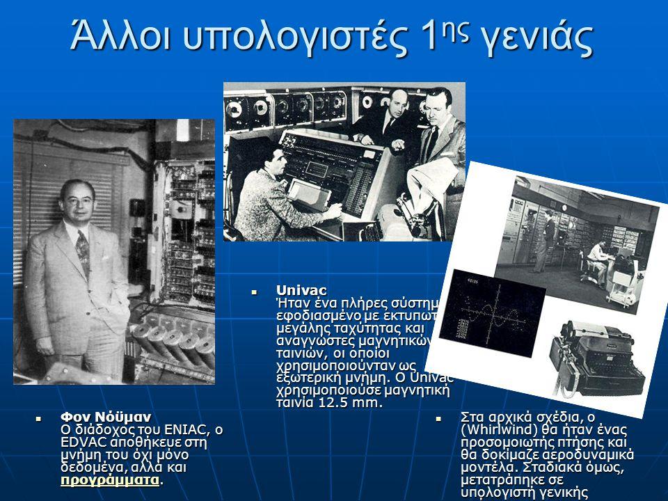 Άλλοι υπολογιστές 1 ης γενιάς Φον Νόϋμαν Ο διάδοχος του ENIAC, ο EDVAC αποθήκευε στη μνήμη του όχι μόνο δεδομένα, αλλά και προγράμματα. Φον Νόϋμαν Ο δ