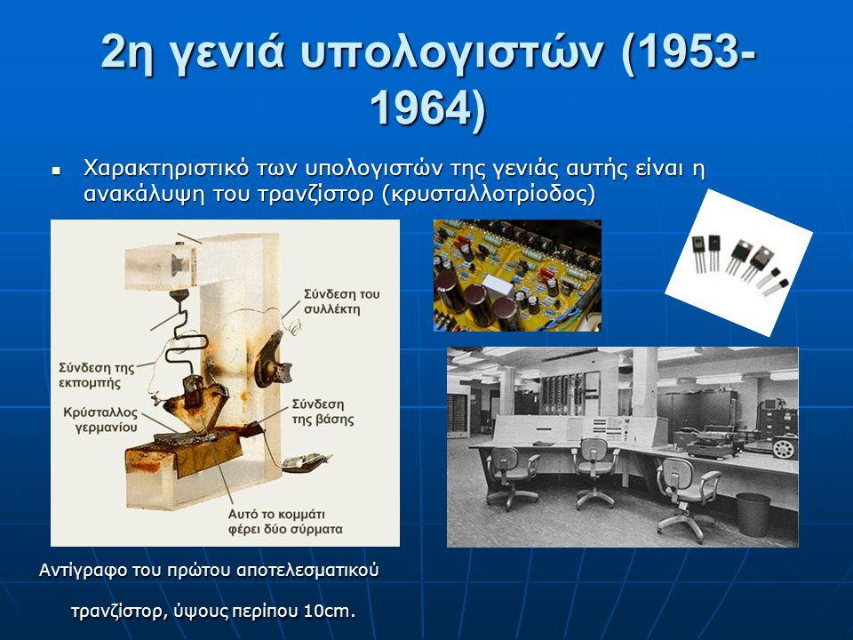 2η γενιά υπολογιστών (1953- 1964) Χαρακτηριστικό των υπολογιστών της γενιάς αυτής είναι η ανακάλυψη του τρανζίστορ (κρυσταλλοτρίοδος) Χαρακτηριστικό τ