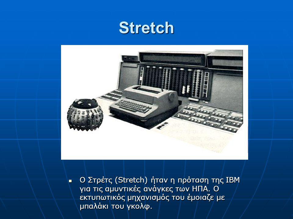 Stretch Ο Στρέτς (Stretch) ήταν η πρόταση της ΙΒΜ για τις αμυντικές ανάγκες των ΗΠΑ. Ο εκτυπωτικός μηχανισμός του έμοιαζε με μπαλάκι του γκολφ. Ο Στρέ