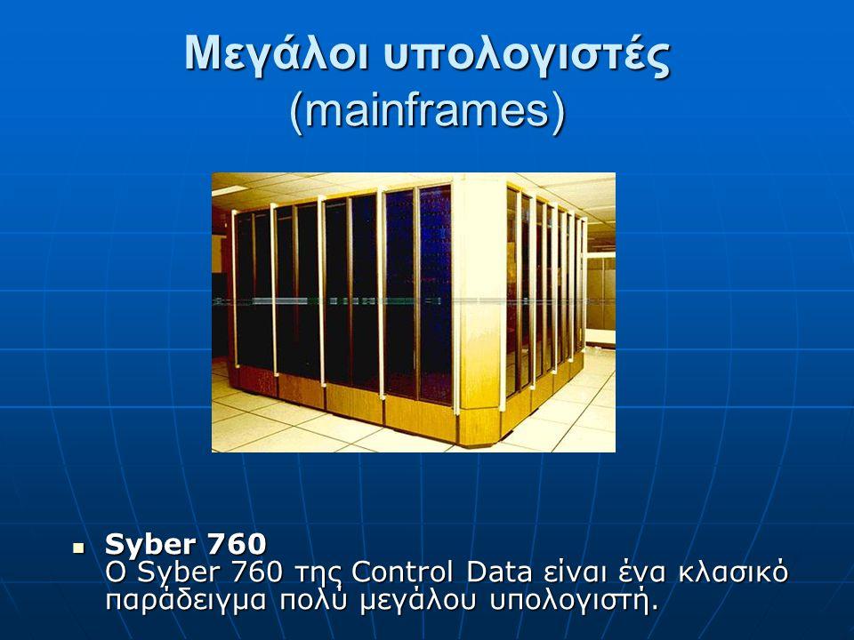 Μεγάλοι υπολογιστές (mainframes) Syber 760 Ο Syber 760 της Control Data είναι ένα κλασικό παράδειγμα πολύ μεγάλου υπολογιστή. Syber 760 Ο Syber 760 τη