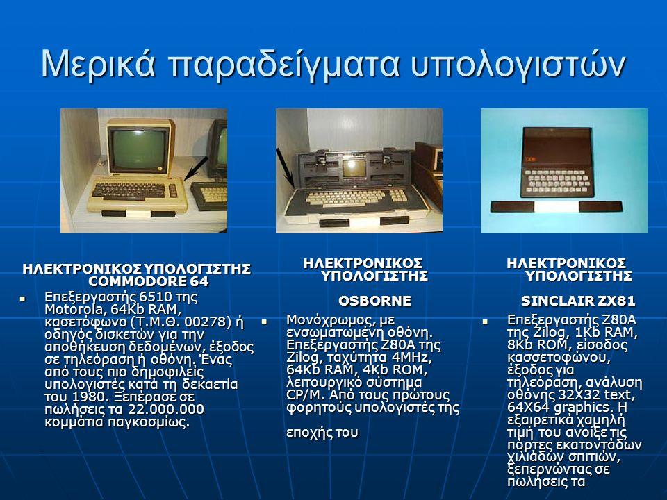 Μερικά παραδείγματα υπολογιστών ΗΛΕΚΤΡΟΝΙΚΟΣ ΥΠΟΛΟΓΙΣΤΗΣ COMMODORE 64 Επεξεργαστής 6510 της Motorola, 64Kb RAM, κασετόφωνο (Τ.Μ.Θ. 00278) ή οδηγός δισ