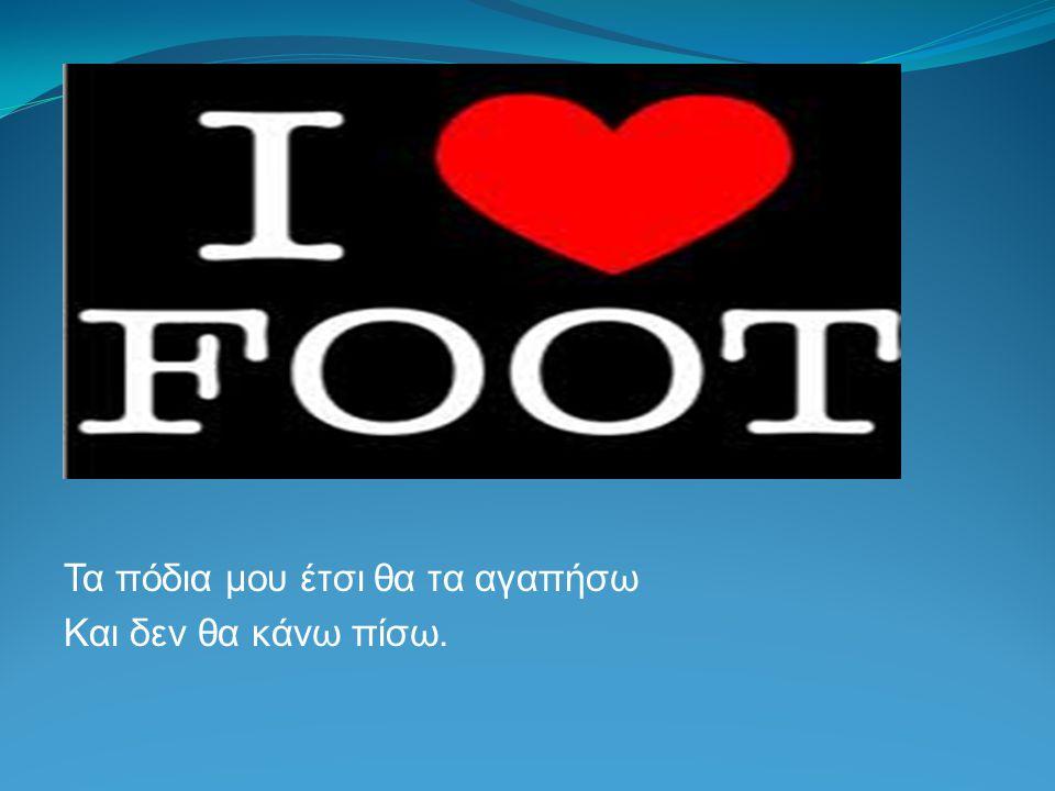 Τα πόδια μου έτσι θα τα αγαπήσω Και δεν θα κάνω πίσω.