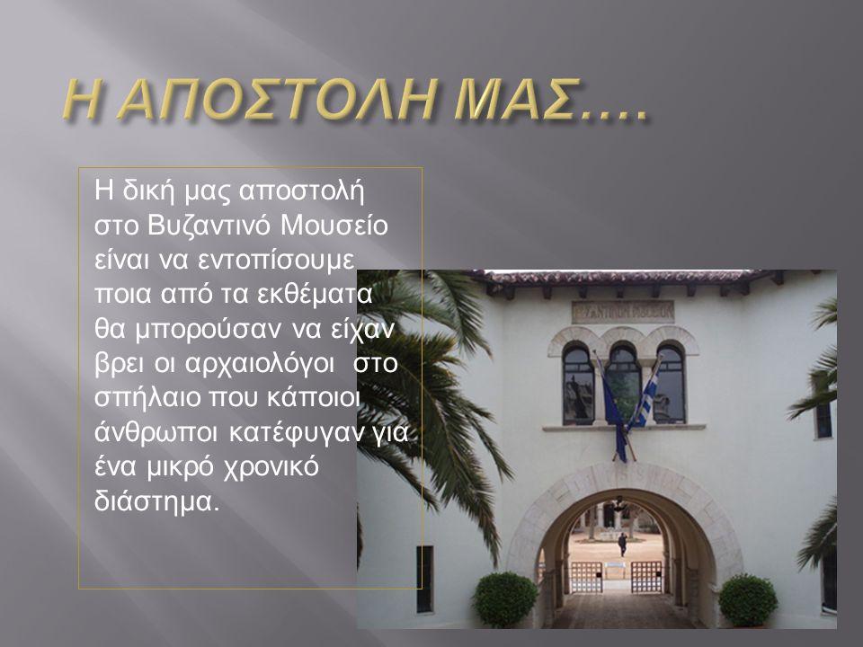 Η δική μας αποστολή στο Βυζαντινό Μουσείο είναι να εντοπίσουμε ποια από τα εκθέματα θα μπορούσαν να είχαν βρει οι αρχαιολόγοι στο σπήλαιο που κάποιοι