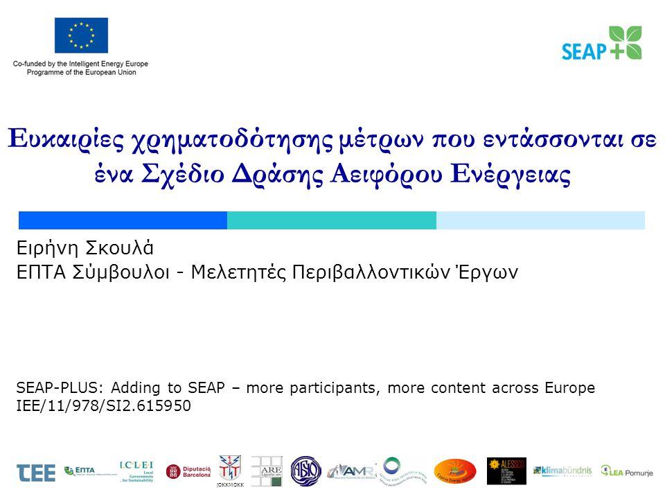 SEAP-PLUS: Adding to SEAP – more participants, more content across Europe IEE/11/978/SI2.615950 JOKKMOKK Ευκαιρίες χρηματοδότησης μέτρων που εντάσσονται σε ένα Σχέδιο Δράσης Αειφόρου Ενέργειας Ειρήνη Σκουλά ΕΠΤΑ Σύμβουλοι - Μελετητές Περιβαλλοντικών Έργων