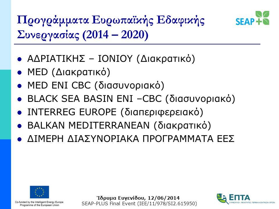 Ίδρυμα Ευγενίδου, 12/06/2014 SEAP-PLUS Final Event (IEE/11/978/SI2.615950) Προγράμματα Ευρωπαϊκής Εδαφικής Συνεργασίας (2014 – 2020) ΑΔΡΙΑΤΙΚΗΣ – ΙΟΝΙΟΥ (Διακρατικό) MED (Διακρατικό) MED ΕΝI CBC (διασυνοριακό) BLACK SEA BASIN ΕΝΙ –CBC (διασυνοριακό) INTERREG EUROPE (διαπεριφερειακό) BALKAN MEDITERRANEAN (διακρατικό) ΔΙΜΕΡΗ ΔΙΑΣΥΝΟΡΙΑΚΑ ΠΡΟΓΡΑΜΜΑΤΑ ΕΕΣ