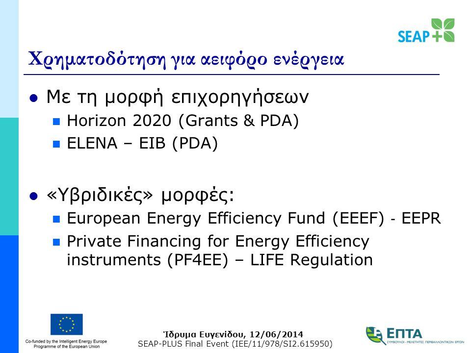 Ίδρυμα Ευγενίδου, 12/06/2014 SEAP-PLUS Final Event (IEE/11/978/SI2.615950) Χρηματοδότηση για αειφόρο ενέργεια Με τη μορφή επιχορηγήσεων Horizon 2020 (Grants & PDA) ELENA – EIB (PDA) «Υβριδικές» μορφές: European Energy Efficiency Fund (EEEF) ‐ EEPR Private Financing for Energy Efficiency instruments (PF4EE) – LIFE Regulation