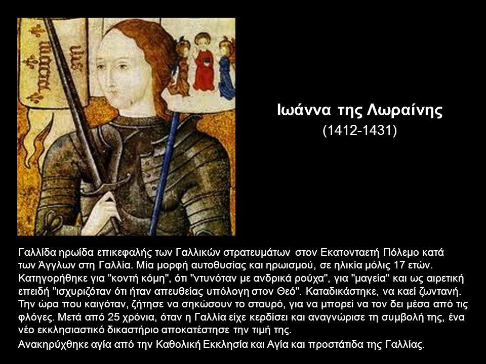 Ιωάννα της Λωραίνης (1412-1431) Γαλλίδα ηρωίδα επικεφαλής των Γαλλικών στρατευμάτων στον Εκατονταετή Πόλεμο κατά των Άγγλων στη Γαλλία.