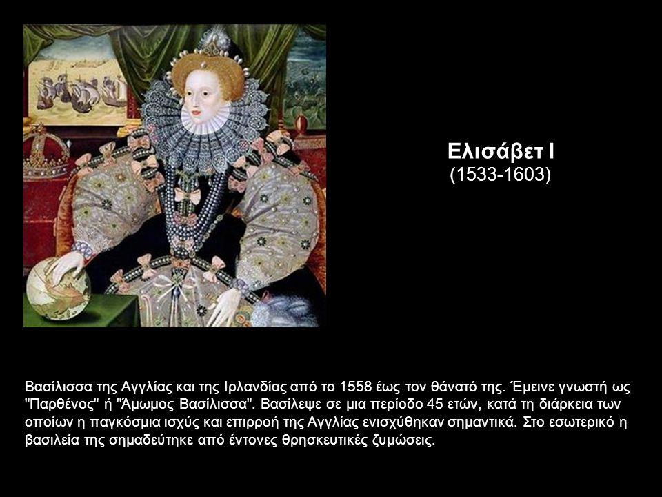 Ελισάβετ Ι (1533-1603) Βασίλισσα της Αγγλίας και της Ιρλανδίας από το 1558 έως τον θάνατό της.
