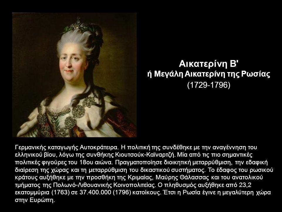 Αικατερίνη Β ή Μεγάλη Αικατερίνη της Ρωσίας (1729-1796) Γερμανικής καταγωγής Αυτοκράτειρα.