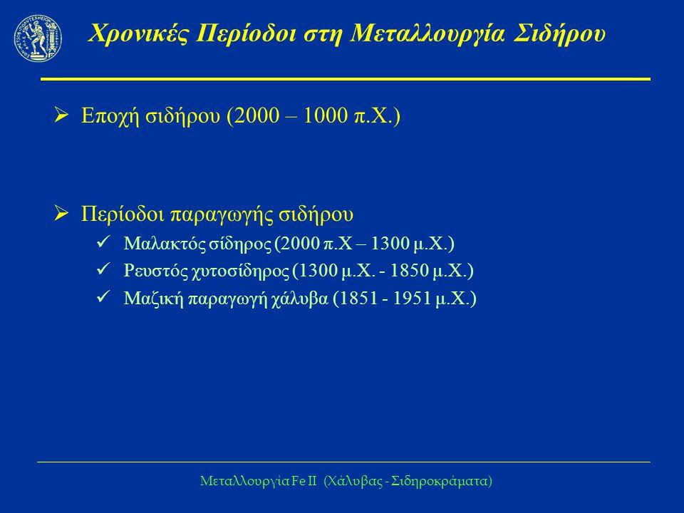Μεταλλουργία Fe IΙ (Χάλυβας - Σιδηροκράματα) Χρονικές Περίοδοι στη Μεταλλουργία Σιδήρου  Εποχή σιδήρου (2000 – 1000 π.Χ.)  Περίοδοι παραγωγής σιδήρου Μαλακτός σίδηρος (2000 π.Χ – 1300 μ.Χ.) Ρευστός χυτοσίδηρος (1300 μ.Χ.