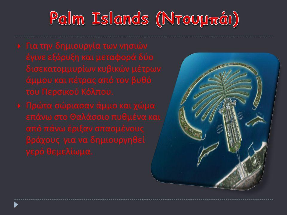 ΓΓια την δημιουργία των νησιών έγινε εξόρυξη και μεταφορά δύο δισεκατομμυρίων κυβικών μέτρων άμμου και πέτρας από τον βυθό του Περσικού Κόλπου. ΠΠ