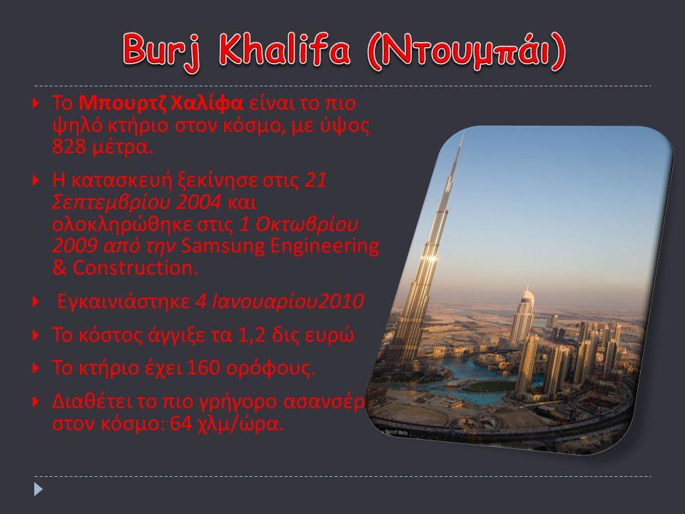 ΤΤο Μπουρτζ Χαλίφα είναι το πιο ψηλό κτήριο στον κόσμο, με ύψος 828 μέτρα. ΗΗ κατασκευή ξεκίνησε στις 21 Σεπτεμβρίου 2004 και ολοκληρώθηκε στις 1