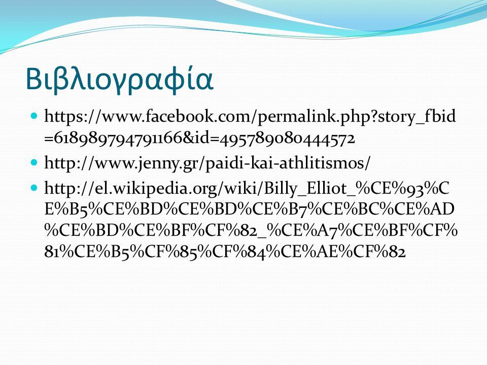 Βιβλιογραφία https://www.facebook.com/permalink.php?story_fbid =618989794791166&id=495789080444572 http://www.jenny.gr/paidi-kai-athlitismos/ http://el.wikipedia.org/wiki/Billy_Elliot_%CE%93%C E%B5%CE%BD%CE%BD%CE%B7%CE%BC%CE%AD %CE%BD%CE%BF%CF%82_%CE%A7%CE%BF%CF% 81%CE%B5%CF%85%CF%84%CE%AE%CF%82