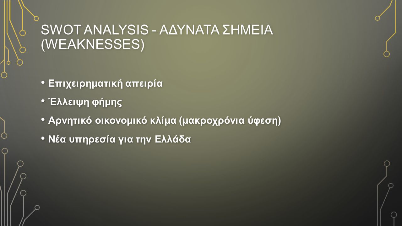 SWOT ANALYSIS - AΔΥΝΑΤΑ ΣΗΜΕΙΑ (WEAKNESSES) Επιχειρηματική απειρία Επιχειρηματική απειρία Έλλειψη φήμης Έλλειψη φήμης Αρνητικό οικονομικό κλίμα (μακροχρόνια ύφεση) Αρνητικό οικονομικό κλίμα (μακροχρόνια ύφεση) Νέα υπηρεσία για την Ελλάδα Νέα υπηρεσία για την Ελλάδα