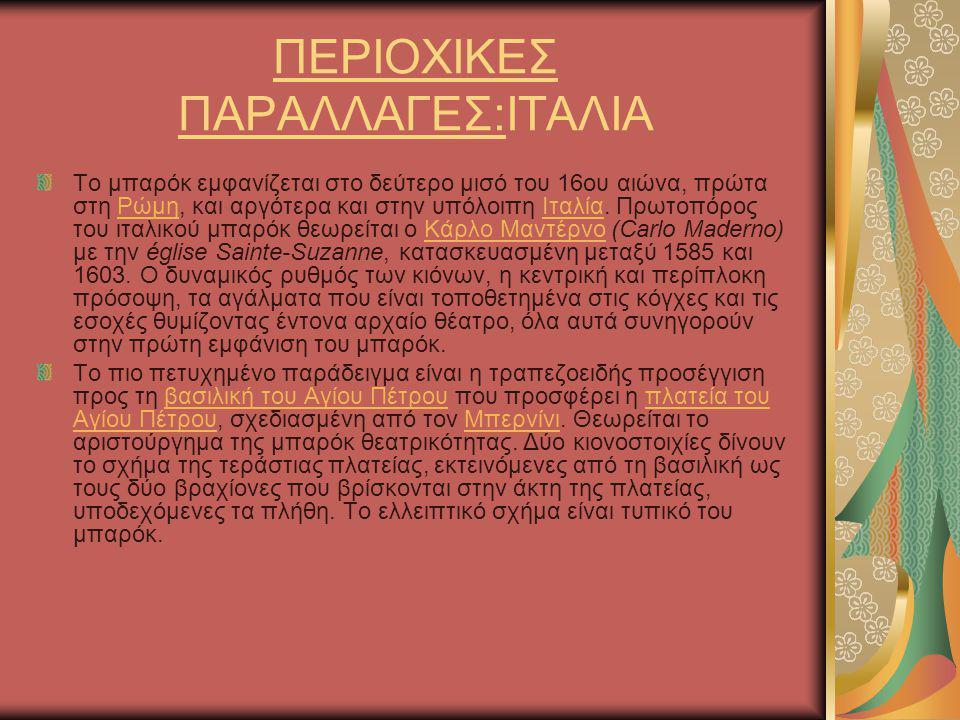 ΠΕΡΙΟΧΙΚΕΣ ΠΑΡΑΛΛΑΓΕΣ:ΙΤΑΛΙΑ Το μπαρόκ εμφανίζεται στο δεύτερο μισό του 16ου αιώνα, πρώτα στη Ρώμη, και αργότερα και στην υπόλοιπη Ιταλία. Πρωτοπόρος
