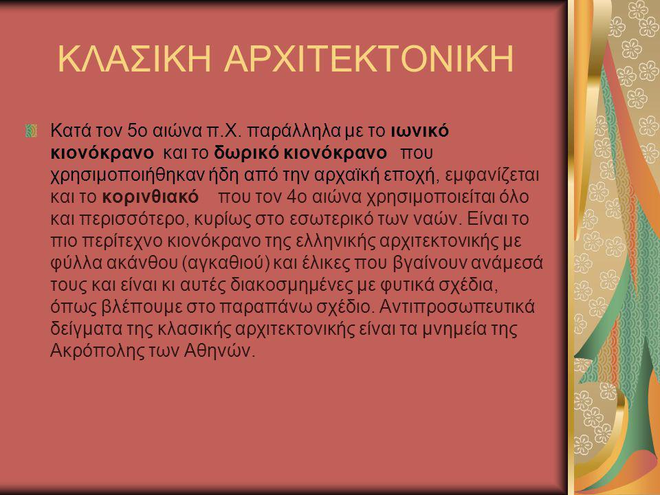 ΚΛΑΣΙΚΗ ΑΡΧΙΤΕΚΤΟΝΙΚΗ Κατά τον 5ο αιώνα π.Χ. παράλληλα με το ιωνικό κιονόκρανο και το δωρικό κιονόκρανο που χρησιμοποιήθηκαν ήδη από την αρχαϊκή εποχή