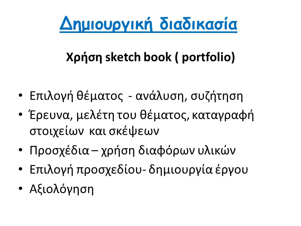 Δημιουργική διαδικασία Χρήση sketch book ( portfolio) Επιλογή θέματος - ανάλυση, συζήτηση Έρευνα, μελέτη του θέματος, καταγραφή στοιχείων και σκέψεων Προσχέδια – χρήση διαφόρων υλικών Επιλογή προσχεδίου- δημιουργία έργου Αξιολόγηση