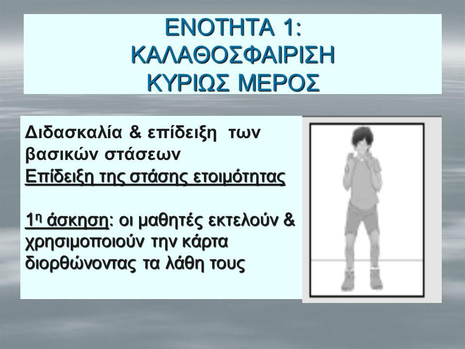 ΕΝΟΤΗΤΑ 1: ΚΑΛΑΘΟΣΦΑΙΡΙΣΗ ΚΥΡΙΩΣ ΜΕΡΟΣ Διδασκαλία & επίδειξη των βασικών στάσεων Επίδειξη της στάσης ετοιμότητας 1 η άσκηση: οι μαθητές εκτελούν & χρη