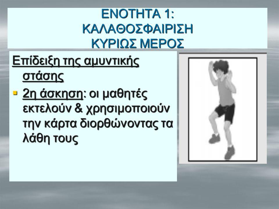 ΕΝΟΤΗΤΑ 1: ΚΑΛΑΘΟΣΦΑΙΡΙΣΗ ΚΥΡΙΩΣ ΜΕΡΟΣ Επίδειξη της αμυντικής στάσης  2η άσκηση: οι μαθητές εκτελούν & χρησιμοποιούν την κάρτα διορθώνοντας τα λάθη τ