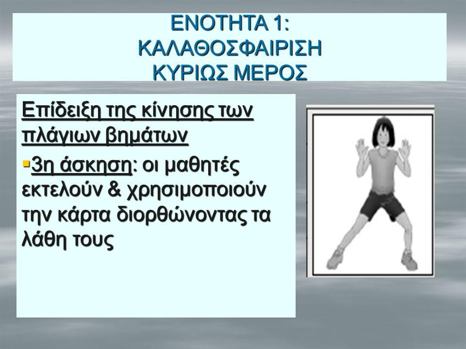 Επίδειξη της κίνησης των πλάγιων βημάτων  3η άσκηση: οι μαθητές εκτελούν & χρησιμοποιούν την κάρτα διορθώνοντας τα λάθη τους ΕΝΟΤΗΤΑ 1: ΚΑΛΑΘΟΣΦΑΙΡΙΣ