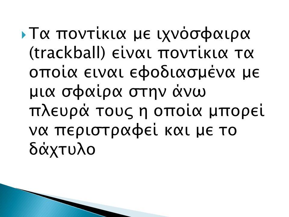  Τα ποντίκια με ιχνόσφαιρα (trackball) είναι ποντίκια τα οποία ειναι εφοδιασμένα με μια σφαίρα στην άνω πλευρά τους η οποία μπορεί να περιστραφεί και