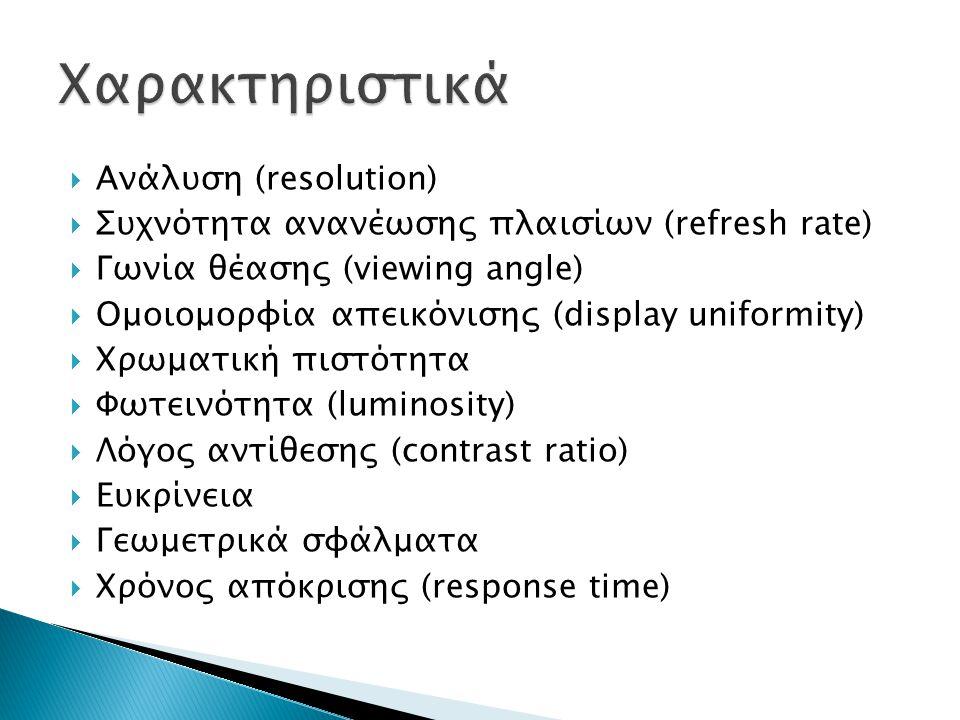  Ανάλυση (resolution)  Συχνότητα ανανέωσης πλαισίων (refresh rate)  Γωνία θέασης (viewing angle)  Ομοιομορφία απεικόνισης (display uniformity)  Χ