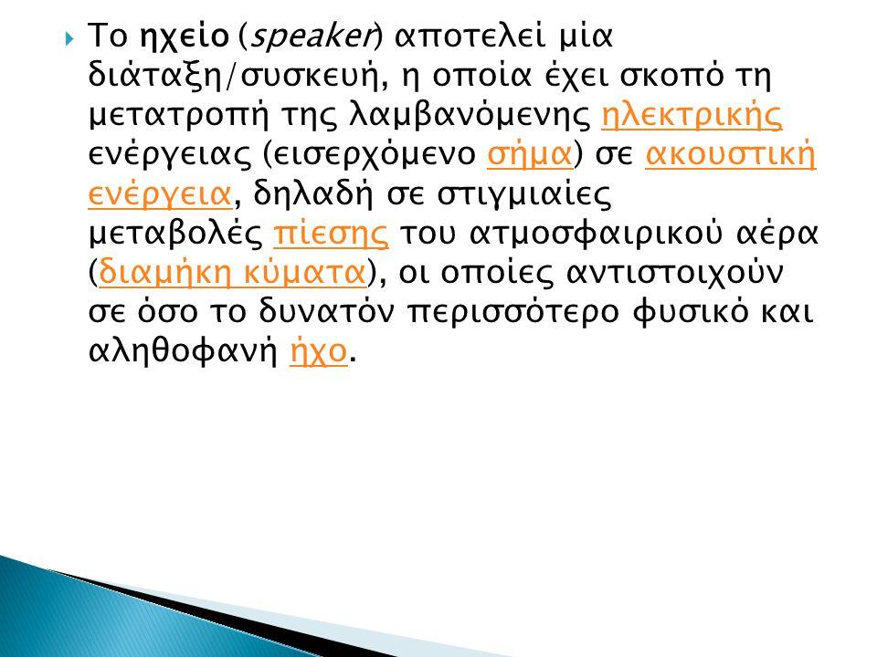  Το ηχείο (speaker) αποτελεί μία διάταξη/συσκευή, η οποία έχει σκοπό τη μετατροπή της λαμβανόμενης ηλεκτρικής ενέργειας (εισερχόμενο σήμα) σε ακουστι