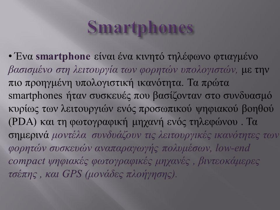 Ένα smartphone είναι ένα κινητό τηλέφωνο φτιαγμένο βασισμένο στη λειτουργία των φορητών υπολογιστών, με την πιο προηγμένη υπολογιστική ικανότητα. Τα π