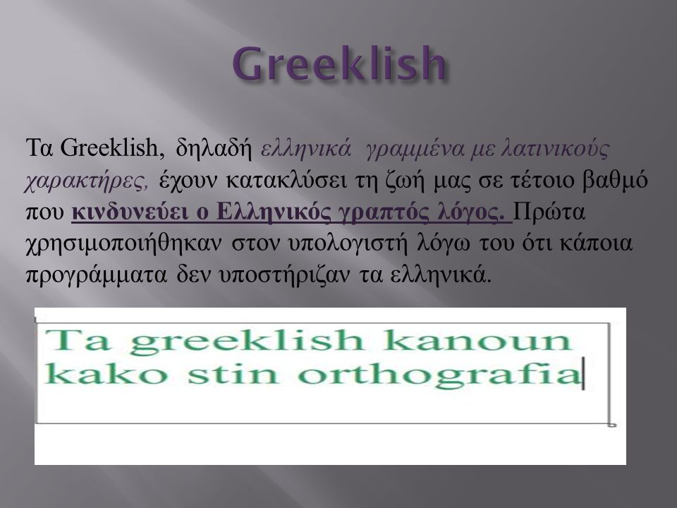 Τα Greeklish, δηλαδή ελληνικά γραμμένα με λατινικούς χαρακτήρες, έχουν κατακλύσει τη ζωή μας σε τέτοιο βαθμό που κινδυνεύει ο Ελληνικός γραπτός λόγος.