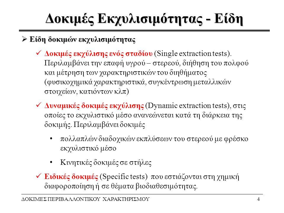 Χρήση Αποτελεσμάτων Δοκιμών Εκπλυσιμότητας ΔΟΚΙΜΕΣ ΠΕΡΙΒΑΛΛΟΝΤΙΚΟΥ ΧΑΡΑΚΤΗΡΙΣΜΟΥ15 Όρια μη επικίνδυνων αποβλήτων - Απόφαση 2003/33/ΕΚ ΣυστατικόL/S =2 l/kgL/S =10 l/kg C 0 (δοκιµή διήθησης) mg/kg ξηρά ουσίαmg/l As0,420,3 Ba3010020 Cd0,610,3 Cr σύνολο4102,5 Cu255030 Hg0,050,20,03 Mo5103,5 Ni5103 Pb5103 Sb0,20,70,15 Se0,30,50,2 Zn255015 Ιόντα χλωρίου10000150008500 Ιόντα φθορίου6015040 Θειικά ανιόντα10000200007000 DOC (*)380800250 TDS (**)40 00060 000— β' κριτήριο