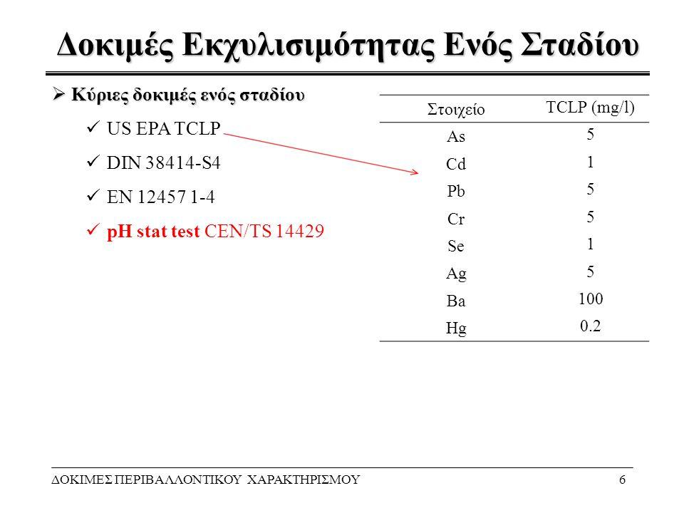 Δοκιμές Εκχυλισιμότητας Ενός Σταδίου ΔΟΚΙΜΕΣ ΠΕΡΙΒΑΛΛΟΝΤΙΚΟΥ ΧΑΡΑΚΤΗΡΙΣΜΟΥ6  Κύριες δοκιμές ενός σταδίου US EPA TCLP DIN 38414-S4 EN 12457 1-4 pH sta