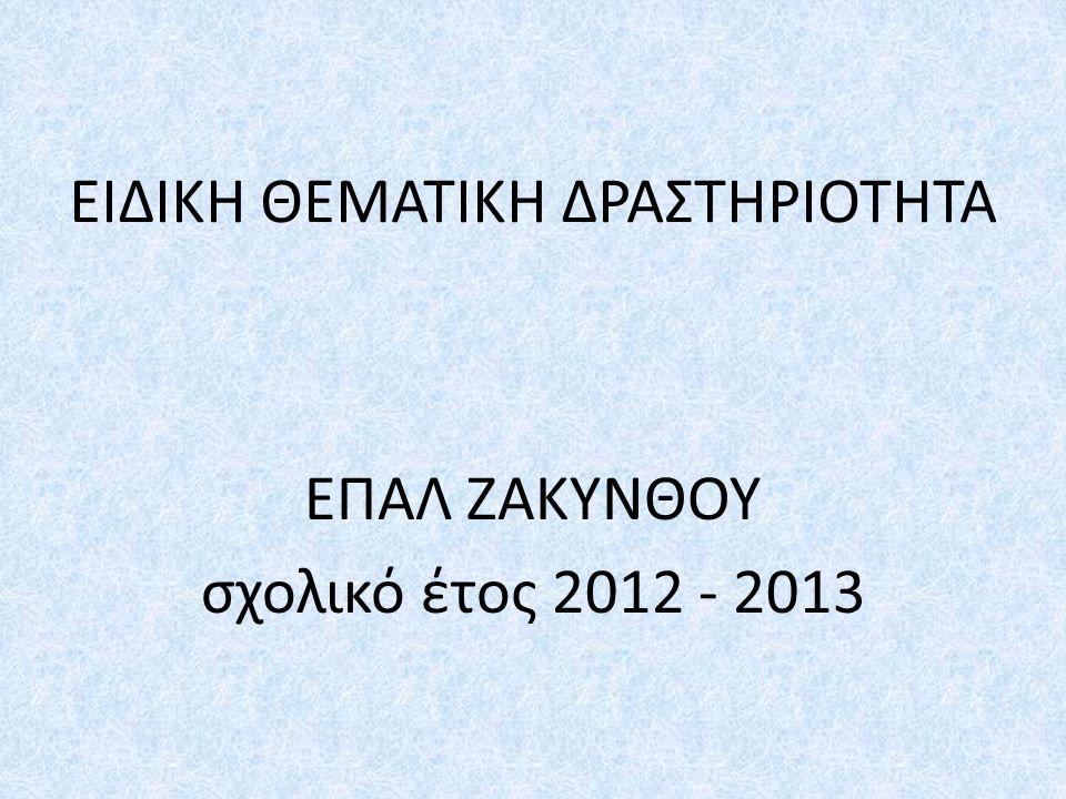 ΕΙΔΙΚΗ ΘΕΜΑΤΙΚΗ ΔΡΑΣΤΗΡΙΟΤΗΤΑ ΕΠΑΛ ΖΑΚΥΝΘΟΥ σχολικό έτος 2012 - 2013