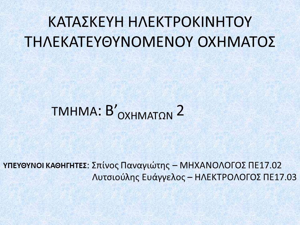 ΚΑΤΑΣΚΕΥΗ ΗΛΕΚΤΡΟΚΙΝΗΤΟΥ ΤΗΛΕΚΑΤΕΥΘΥΝΟΜΕΝΟΥ ΟΧΗΜΑΤΟΣ ΤΜΗΜΑ : Β' ΟΧΗΜΑΤΩΝ 2 ΥΠΕΥΘΥΝΟΙ ΚΑΘΗΓΗΤΕΣ : Σπίνος Παναγιώτης – ΜΗΧΑΝΟΛΟΓΟΣ ΠΕ17.02 Λυτσιούλης Ευάγγελος – ΗΛΕΚΤΡΟΛΟΓΟΣ ΠΕ17.03