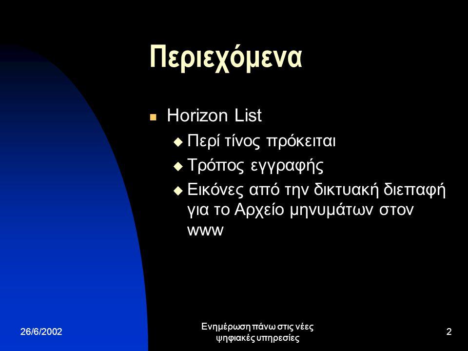 26/6/2002 Ενημέρωση πάνω στις νέες ψηφιακές υπηρεσίες 2 Περιεχόμενα Horizon List  Περί τίνος πρόκειται  Τρόπος εγγραφής  Εικόνες από την δικτυακή διεπαφή για το Αρχείο μηνυμάτων στον www