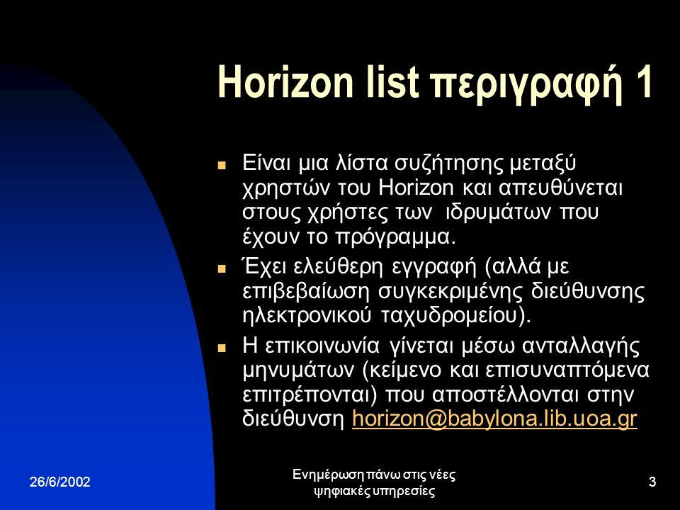 26/6/2002 Ενημέρωση πάνω στις νέες ψηφιακές υπηρεσίες 3 Horizon list περιγραφή 1 Είναι μια λίστα συζήτησης μεταξύ χρηστών του Horizon και απευθύνεται στους χρήστες των ιδρυμάτων που έχουν το πρόγραμμα.