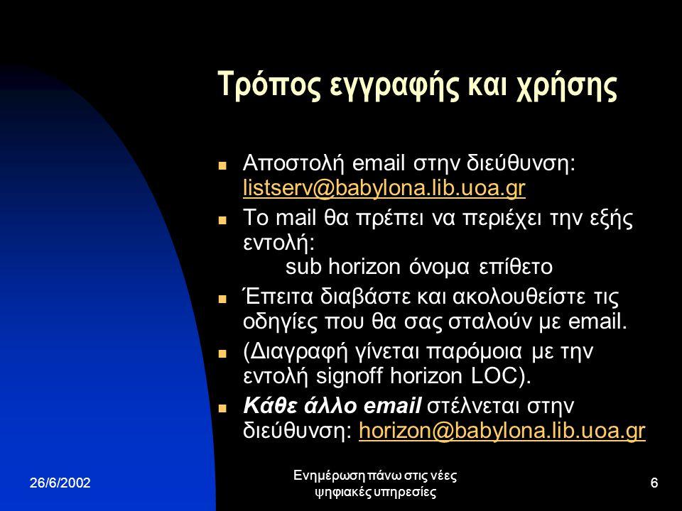 26/6/2002 Ενημέρωση πάνω στις νέες ψηφιακές υπηρεσίες 6 Τρόπος εγγραφής και χρήσης Αποστολή email στην διεύθυνση: listserv@babylona.lib.uoa.gr listserv@babylona.lib.uoa.gr Το mail θα πρέπει να περιέχει την εξής εντολή: sub horizon όνομα επίθετο Έπειτα διαβάστε και ακολουθείστε τις οδηγίες που θα σας σταλούν με email.