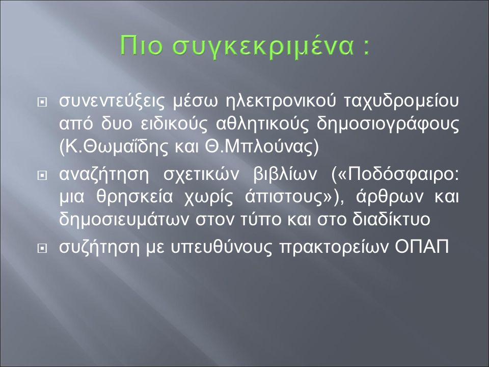  συνεντεύξεις μέσω ηλεκτρονικού ταχυδρομείου από δυο ειδικούς αθλητικούς δημοσιογράφους (Κ.Θωμαΐδης και Θ.Μπλούνας)  αναζήτηση σχετικών βιβλίων («Ποδόσφαιρο: μια θρησκεία χωρίς άπιστους»), άρθρων και δημοσιευμάτων στον τύπο και στο διαδίκτυο  συζήτηση με υπευθύνους πρακτορείων ΟΠΑΠ